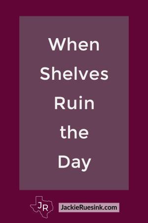 When Shelves Ruin the Day
